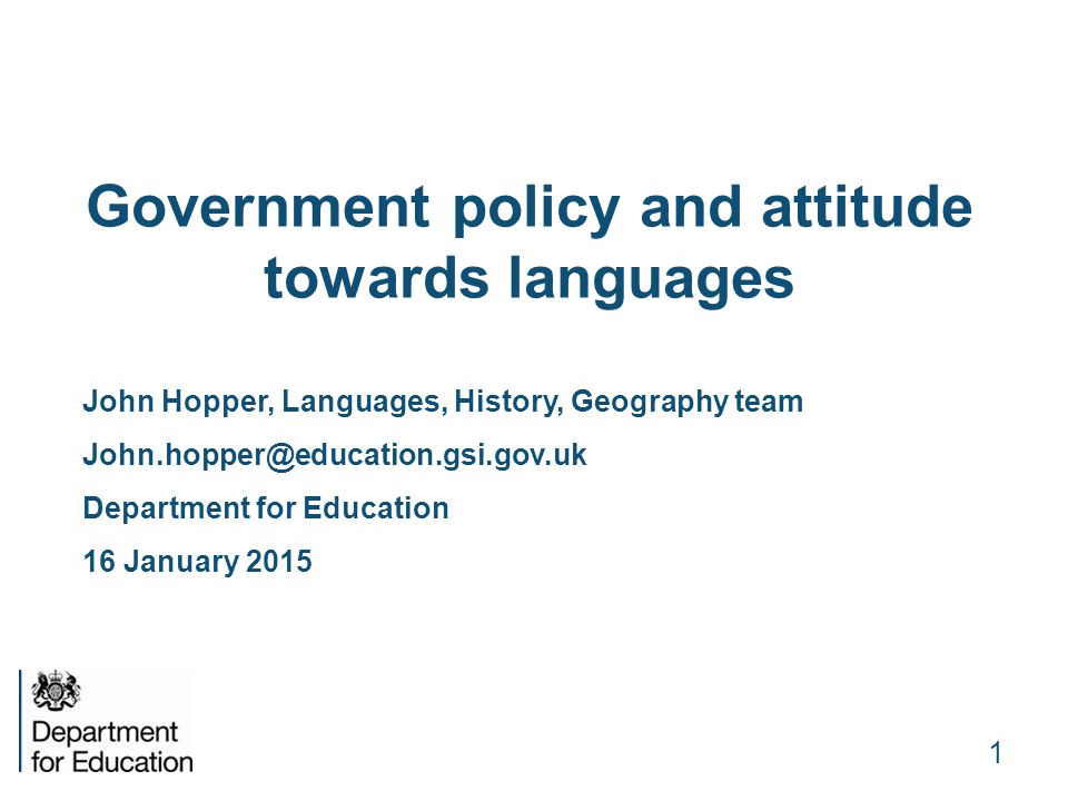Government policy and attitude towards languages John Hopper, Languages, History, Geography team John.hopper@education.gsi.gov.uk Department for Education 16 January 2015 1