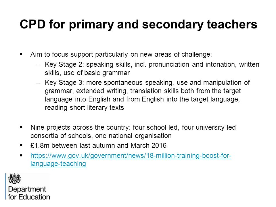 CPD for primary and secondary teachers  Aim to focus support particularly on new areas of challenge: –Key Stage 2: speaking skills, incl.