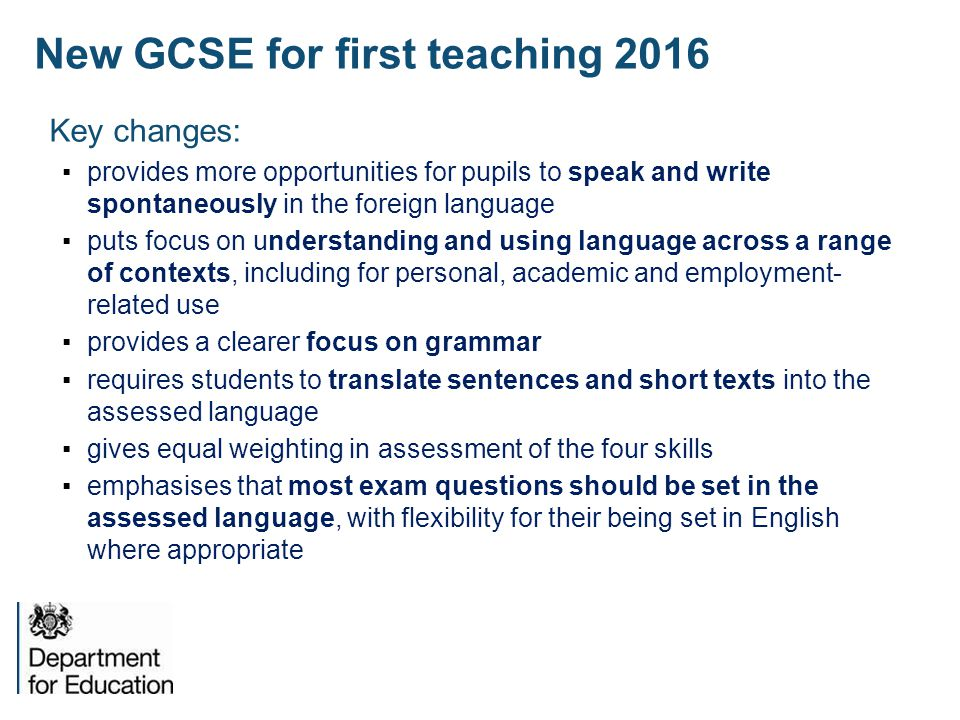 New GCSE for first teaching 2016 Key changes: ▪provides more opportunities for pupils to speak and write spontaneously in the foreign language ▪puts focus on understanding and using language across a range of contexts, including for personal, academic and employment- related use ▪provides a clearer focus on grammar ▪requires students to translate sentences and short texts into the assessed language ▪gives equal weighting in assessment of the four skills ▪emphasises that most exam questions should be set in the assessed language, with flexibility for their being set in English where appropriate