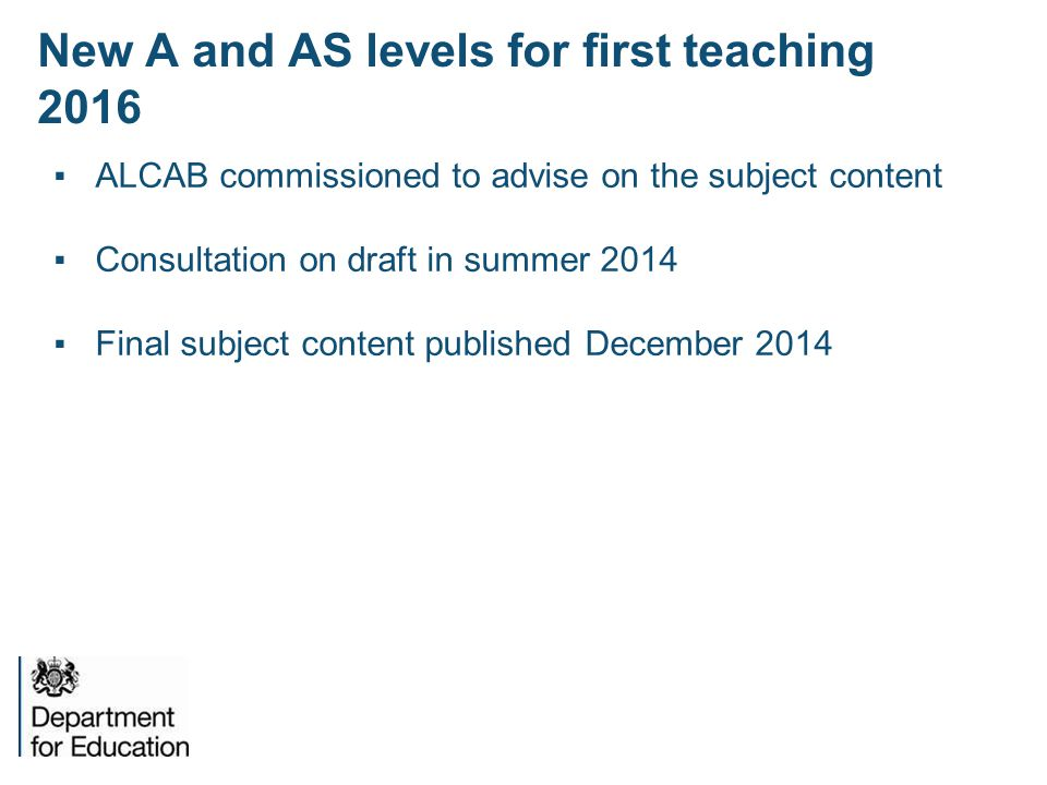 New A and AS levels for first teaching 2016 ▪ALCAB commissioned to advise on the subject content ▪Consultation on draft in summer 2014 ▪Final subject