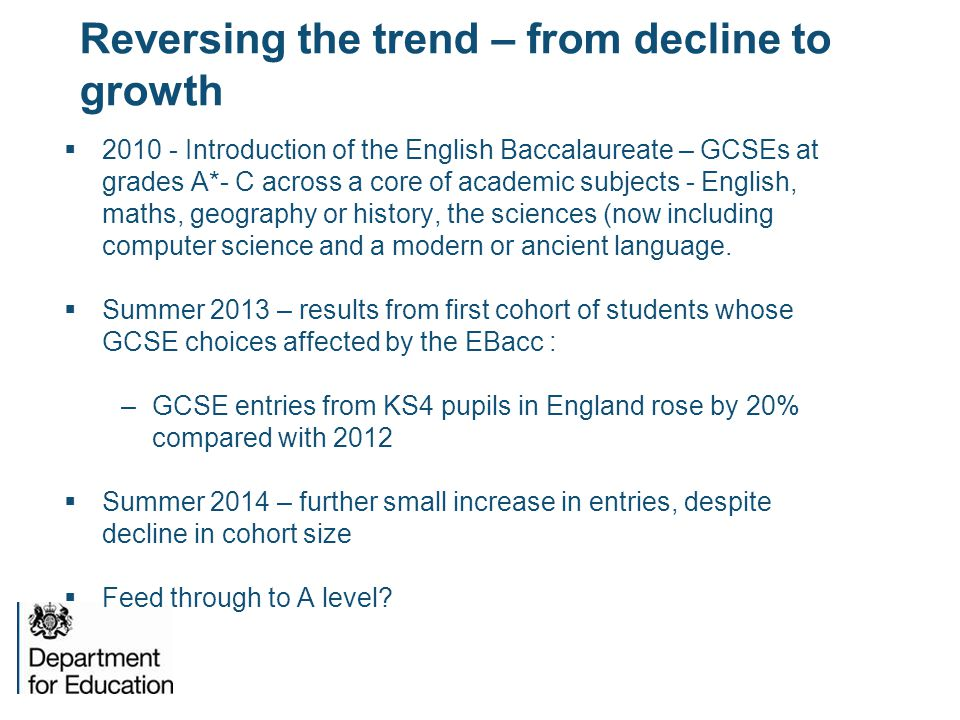 Reversing the trend – from decline to growth  2010 - Introduction of the English Baccalaureate – GCSEs at grades A*- C across a core of academic subj