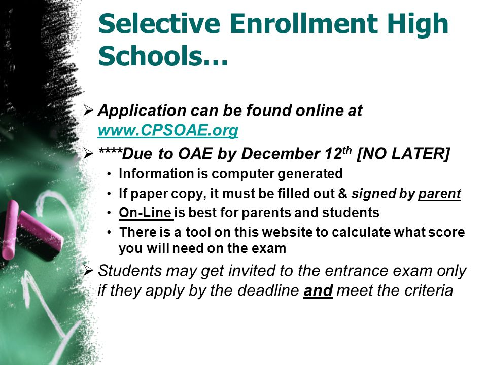 Selective Enrollment High Schools…  Application can be found online at www.CPSOAE.org www.CPSOAE.org  ****Due to OAE by December 12 th [NO LATER] In