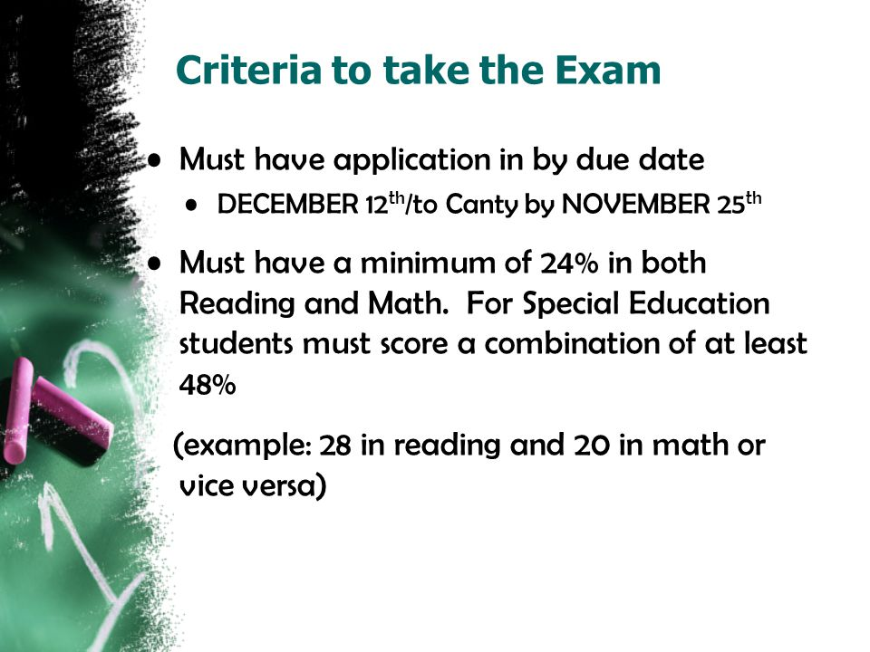 Criteria to take the Exam Must have application in by due date DECEMBER 12 th /to Canty by NOVEMBER 25 th Must have a minimum of 24% in both Reading a