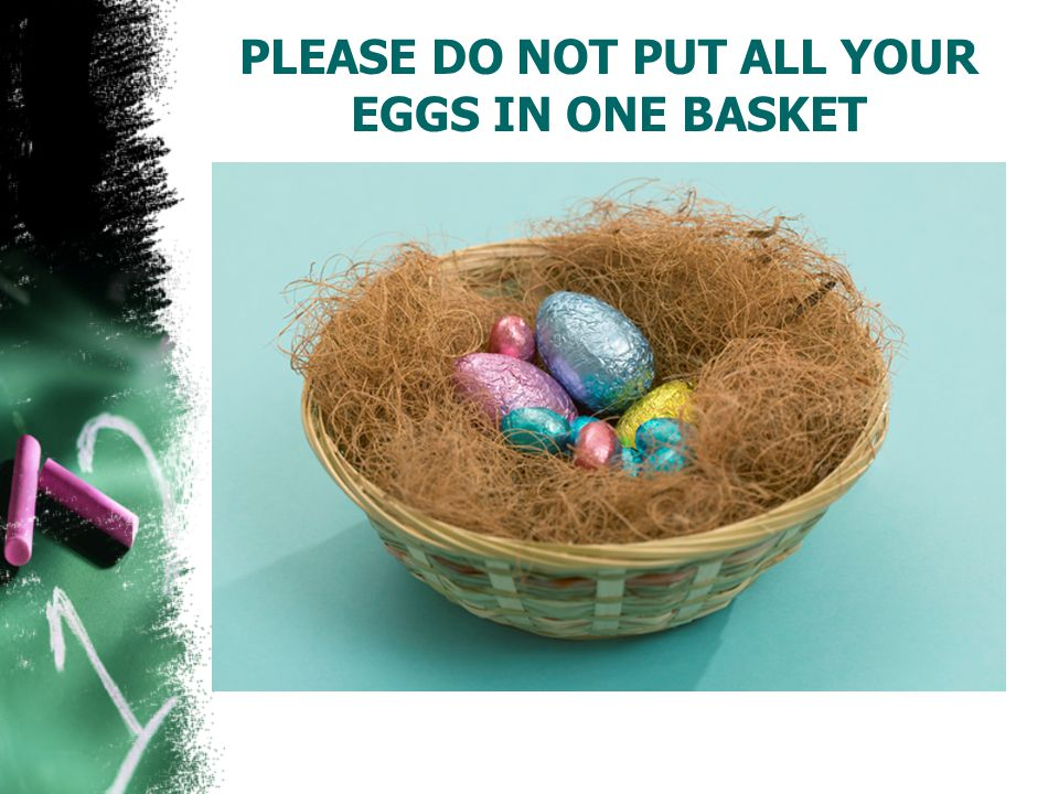 PLEASE DO NOT PUT ALL YOUR EGGS IN ONE BASKET
