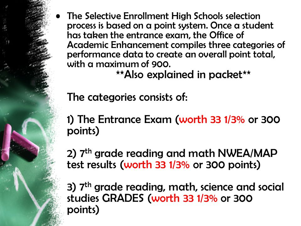 The Selective Enrollment High Schools selection process is based on a point system. Once a student has taken the entrance exam, the Office of Academic