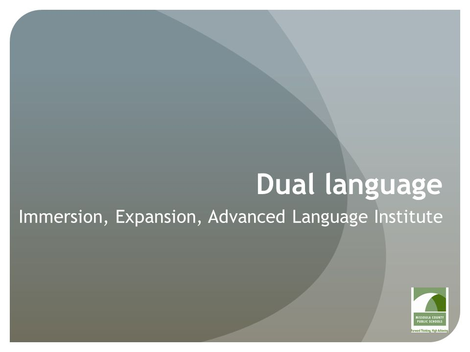 Dual language: Student Progression Elementary, grades K-5 Fall 2013 Region 2 Paxson Elementary Grades K and 1 Spanish Immersion Fall 2014 Grade 2 added Fall 2015 Grade 3 added Region 1 or 3 added (K-1) Language TBD Fall 2016-2017 Grades 4 and 5 added Middle School, grades 6-8 Fall 2018 Region 2 Washington Middle School Grade 6 Advanced language instruction added Fall 2019-2020 Grades 7 and 8 added at WMS Region 1 or 3 middle school added High School, grades 9-12 Fall 2021+ Region 2 and 3 Hellgate and Sentinel HS Dual credit access to UM high- level language courses leading to college minor by high school graduation