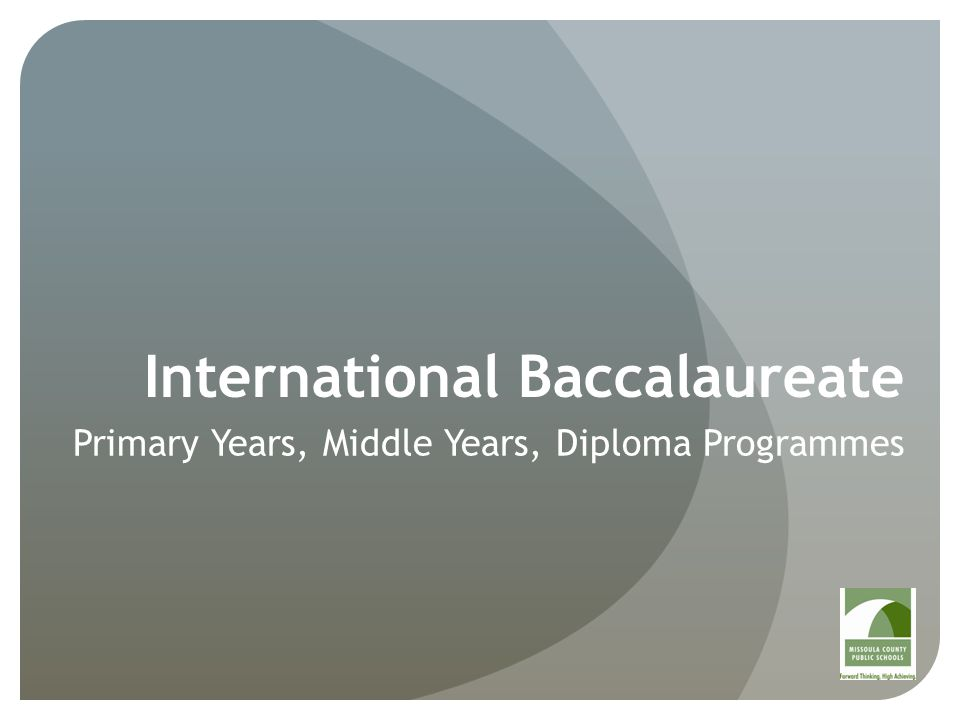 International Baccalaureate: Progression Elementary, grades K-5, Primary Years Programme 2013-2014 Region 2 Lewis & Clark Elementary Candidacy Year All grades 2 units of study PYP training 2014-2015 L&C Verification Year 4 additional units of study 2015-2016+ L&C Authorized