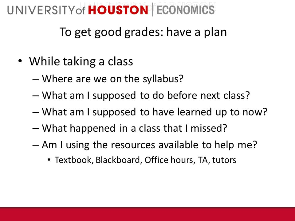 To get good grades: have a plan While taking a class – Where are we on the syllabus.