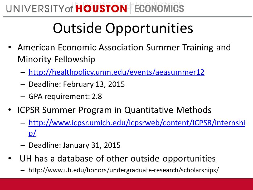 Outside Opportunities American Economic Association Summer Training and Minority Fellowship – http://healthpolicy.unm.edu/events/aeasummer12 http://healthpolicy.unm.edu/events/aeasummer12 – Deadline: February 13, 2015 – GPA requirement: 2.8 ICPSR Summer Program in Quantitative Methods – http://www.icpsr.umich.edu/icpsrweb/content/ICPSR/internshi p/ http://www.icpsr.umich.edu/icpsrweb/content/ICPSR/internshi p/ – Deadline: January 31, 2015 UH has a database of other outside opportunities – http://www.uh.edu/honors/undergraduate-research/scholarships/