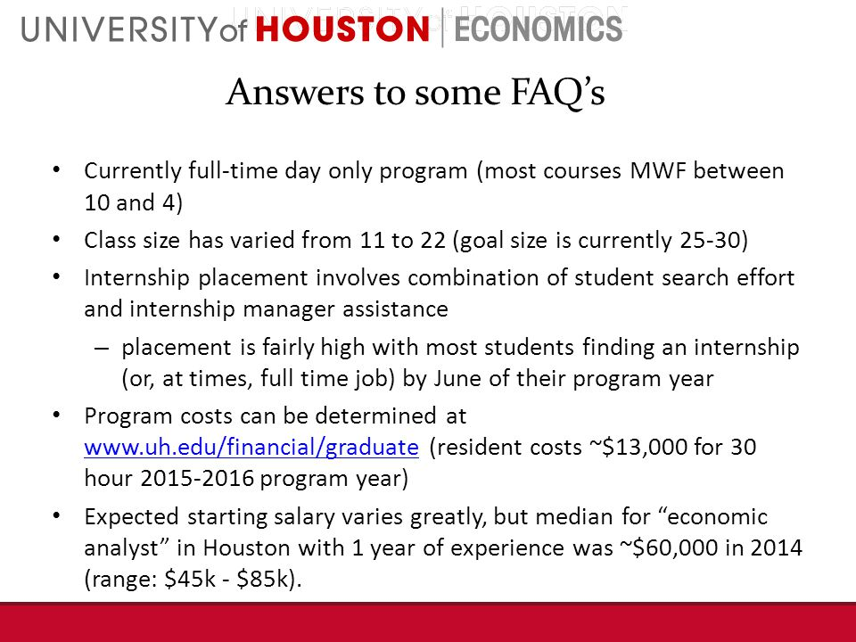 Answers to some FAQ's Currently full-time day only program (most courses MWF between 10 and 4) Class size has varied from 11 to 22 (goal size is currently 25-30) Internship placement involves combination of student search effort and internship manager assistance – placement is fairly high with most students finding an internship (or, at times, full time job) by June of their program year Program costs can be determined at www.uh.edu/financial/graduate (resident costs ~$13,000 for 30 hour 2015-2016 program year) www.uh.edu/financial/graduate Expected starting salary varies greatly, but median for economic analyst in Houston with 1 year of experience was ~$60,000 in 2014 (range: $45k - $85k).
