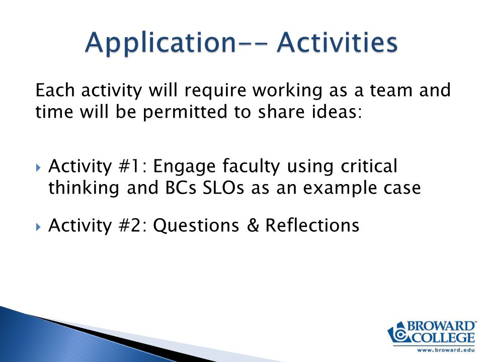 Each activity will require working as a team and time will be permitted to share ideas:  Activity #1: Engage faculty using critical thinking and BCs SLOs as an example case  Activity #2: Questions & Reflections