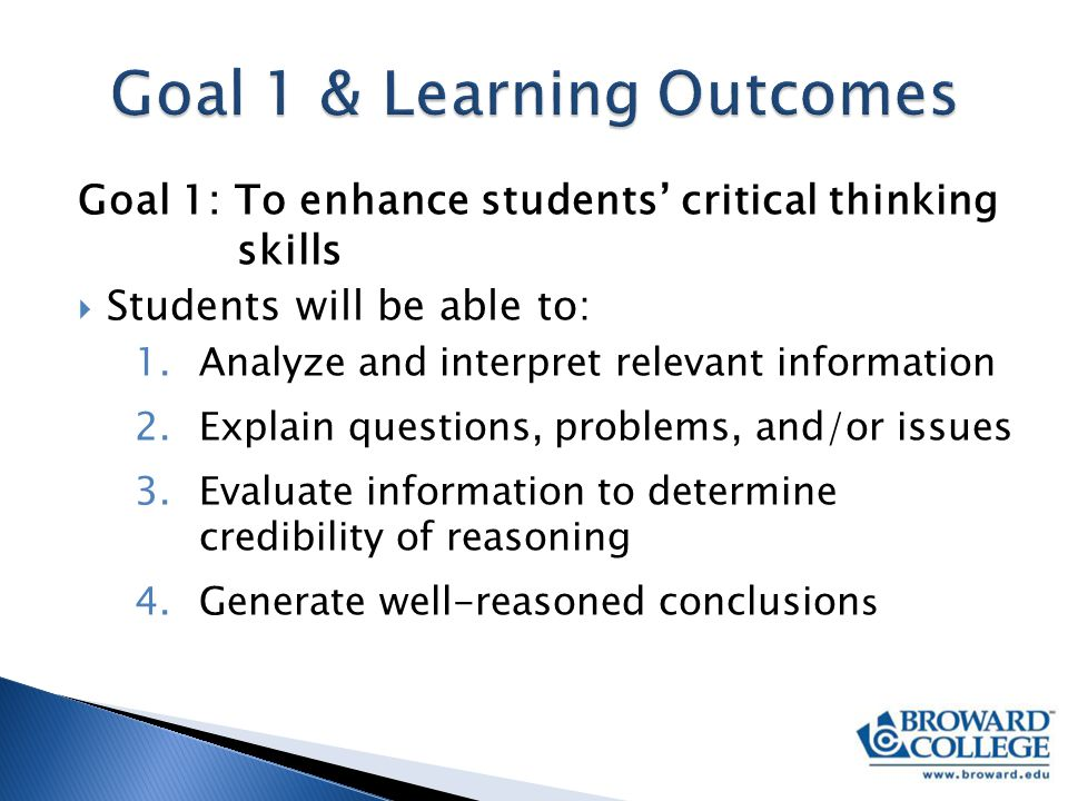 Goal 1: To enhance students' critical thinking skills  Students will be able to: 1.Analyze and interpret relevant information 2.Explain questions, problems, and/or issues 3.Evaluate information to determine credibility of reasoning 4.Generate well-reasoned conclusion s