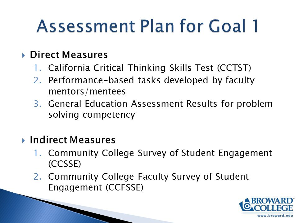  Direct Measures 1.California Critical Thinking Skills Test (CCTST) 2.Performance-based tasks developed by faculty mentors/mentees 3.General Education Assessment Results for problem solving competency  Indirect Measures 1.Community College Survey of Student Engagement (CCSSE) 2.Community College Faculty Survey of Student Engagement (CCFSSE)