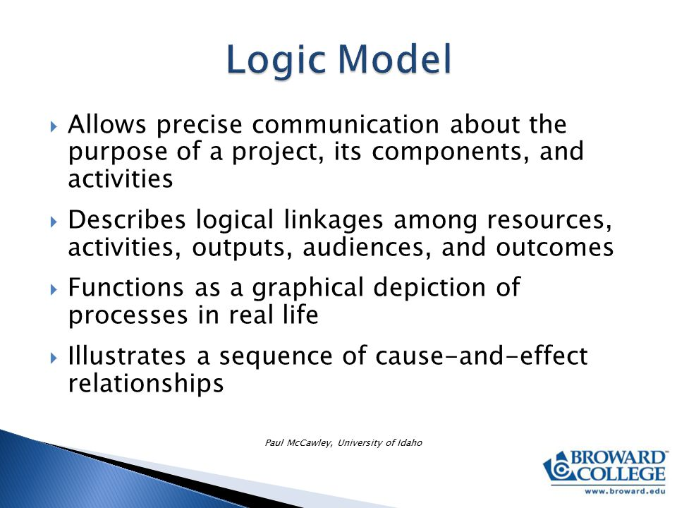  Allows precise communication about the purpose of a project, its components, and activities  Describes logical linkages among resources, activities, outputs, audiences, and outcomes  Functions as a graphical depiction of processes in real life  Illustrates a sequence of cause-and-effect relationships Paul McCawley, University of Idaho