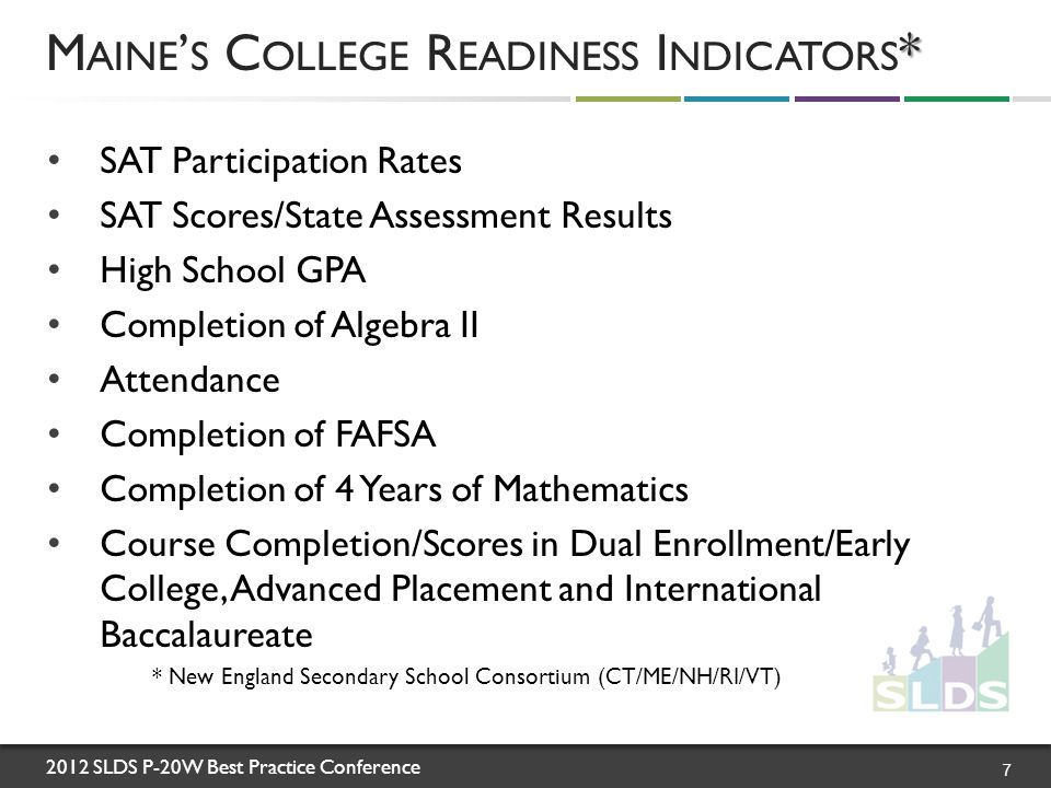 2012 SLDS P-20W Best Practice Conference SAT Participation Rates SAT Scores/State Assessment Results High School GPA Completion of Algebra II Attendance Completion of FAFSA Completion of 4 Years of Mathematics Course Completion/Scores in Dual Enrollment/Early College, Advanced Placement and International Baccalaureate * New England Secondary School Consortium (CT/ME/NH/RI/VT) * M AINE ' S C OLLEGE R EADINESS I NDICATORS * 7
