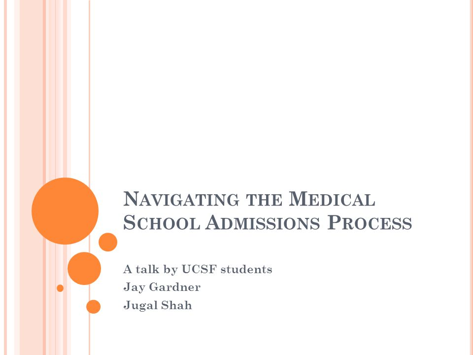 N AVIGATING THE M EDICAL S CHOOL A DMISSIONS P ROCESS A talk by UCSF students Jay Gardner Jugal Shah