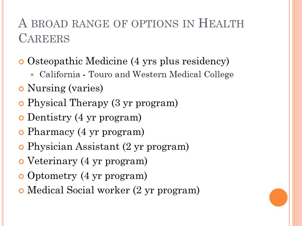 A BROAD RANGE OF OPTIONS IN H EALTH C AREERS Osteopathic Medicine (4 yrs plus residency) California - Touro and Western Medical College Nursing (varie