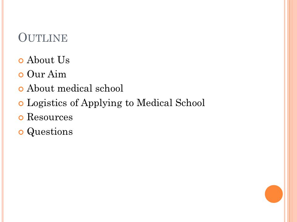 O UTLINE About Us Our Aim About medical school Logistics of Applying to Medical School Resources Questions