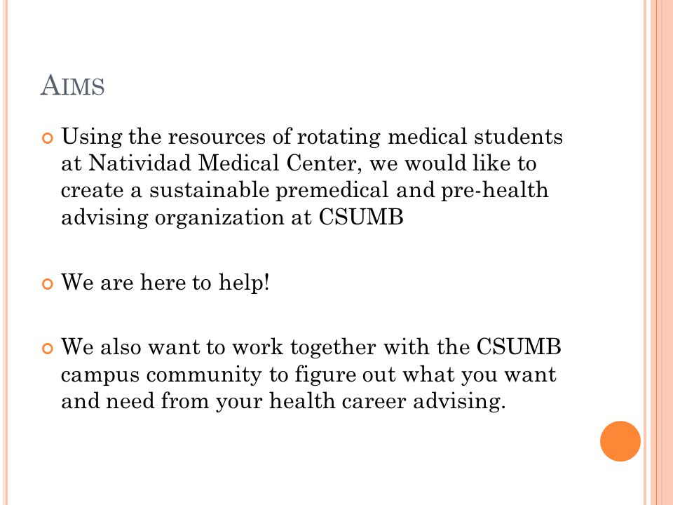 A IMS Using the resources of rotating medical students at Natividad Medical Center, we would like to create a sustainable premedical and pre-health advising organization at CSUMB We are here to help.
