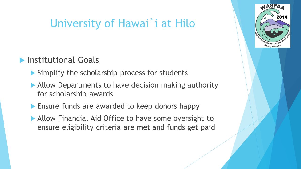 University of Hawai`i at Hilo  Institutional Goals  Simplify the scholarship process for students  Allow Departments to have decision making authority for scholarship awards  Ensure funds are awarded to keep donors happy  Allow Financial Aid Office to have some oversight to ensure eligibility criteria are met and funds get paid