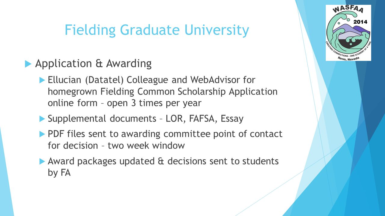 Fielding Graduate University  Application & Awarding  Ellucian (Datatel) Colleague and WebAdvisor for homegrown Fielding Common Scholarship Application online form – open 3 times per year  Supplemental documents – LOR, FAFSA, Essay  PDF files sent to awarding committee point of contact for decision – two week window  Award packages updated & decisions sent to students by FA