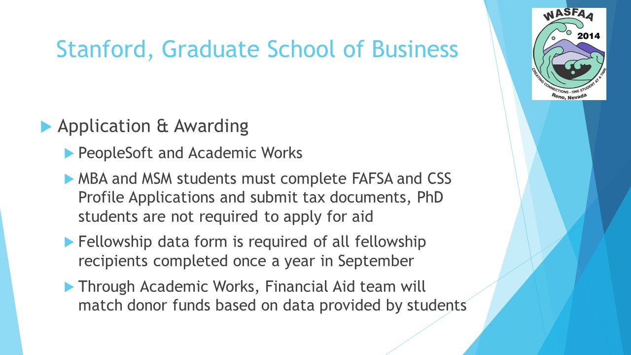 Stanford, Graduate School of Business  Application & Awarding  PeopleSoft and Academic Works  MBA and MSM students must complete FAFSA and CSS Profile Applications and submit tax documents, PhD students are not required to apply for aid  Fellowship data form is required of all fellowship recipients completed once a year in September  Through Academic Works, Financial Aid team will match donor funds based on data provided by students