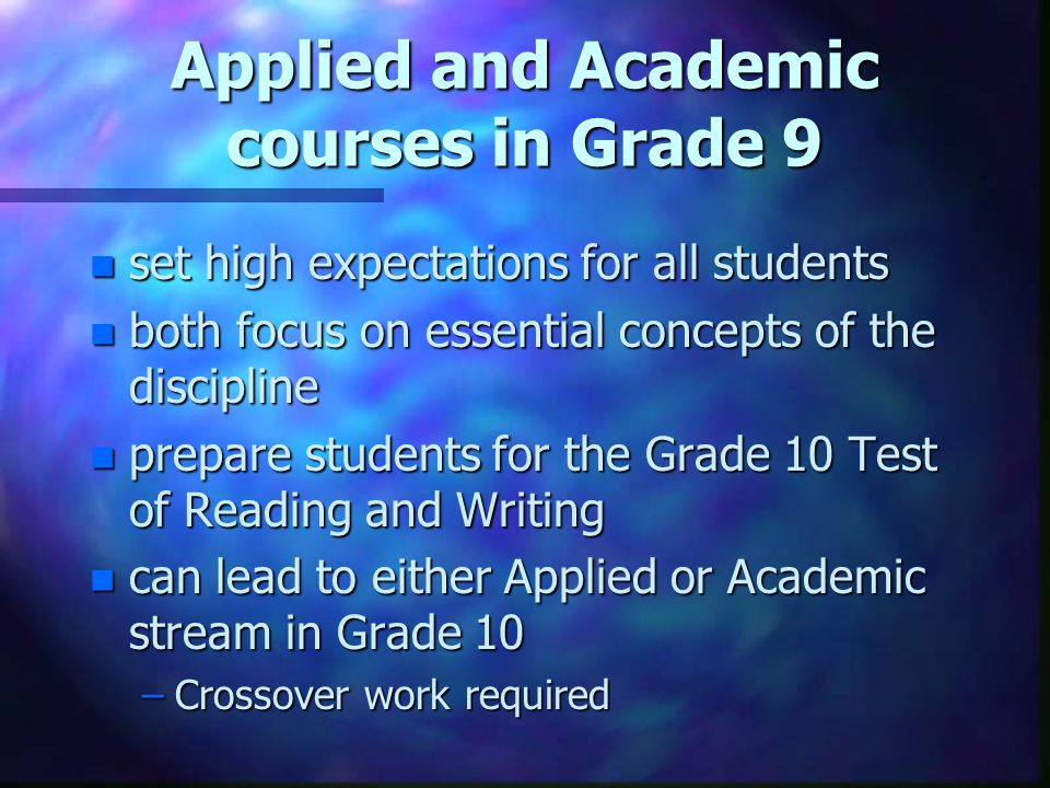 Applied or Academic.n Focus should be on student success in Grade 9 courses.