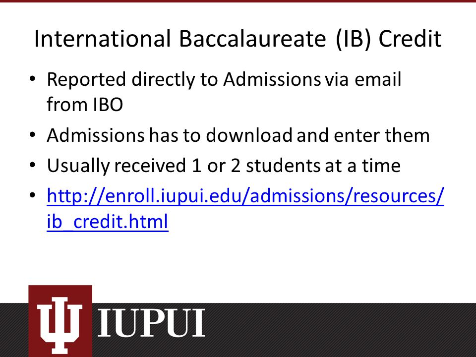 International Baccalaureate (IB) Credit Reported directly to Admissions via email from IBO Admissions has to download and enter them Usually received 1 or 2 students at a time http://enroll.iupui.edu/admissions/resources/ ib_credit.html http://enroll.iupui.edu/admissions/resources/ ib_credit.html