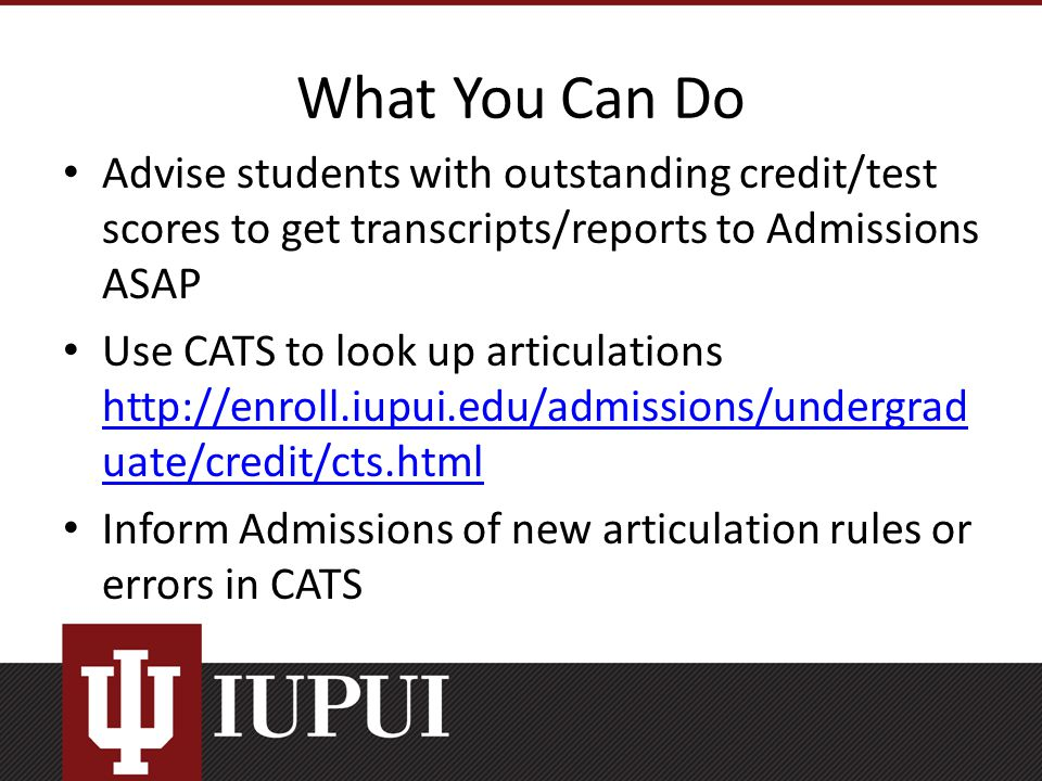 What You Can Do Advise students with outstanding credit/test scores to get transcripts/reports to Admissions ASAP Use CATS to look up articulations http://enroll.iupui.edu/admissions/undergrad uate/credit/cts.html http://enroll.iupui.edu/admissions/undergrad uate/credit/cts.html Inform Admissions of new articulation rules or errors in CATS