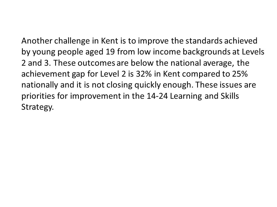 Another challenge in Kent is to improve the standards achieved by young people aged 19 from low income backgrounds at Levels 2 and 3.