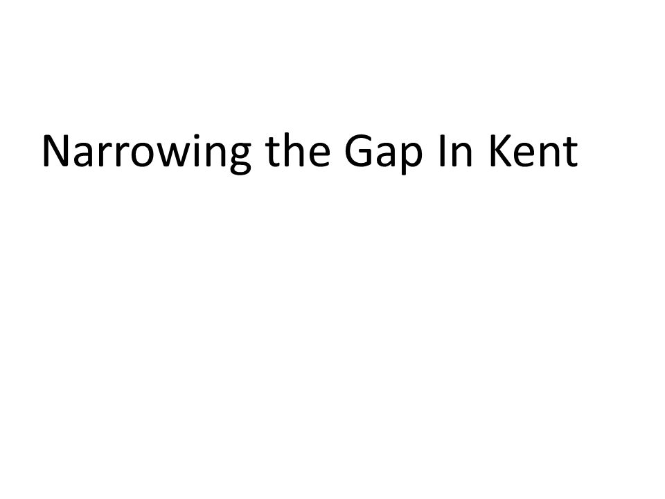 Narrowing the Gap In Kent