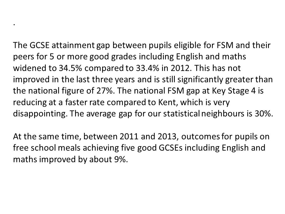 The GCSE attainment gap between pupils eligible for FSM and their peers for 5 or more good grades including English and maths widened to 34.5% compared to 33.4% in 2012.