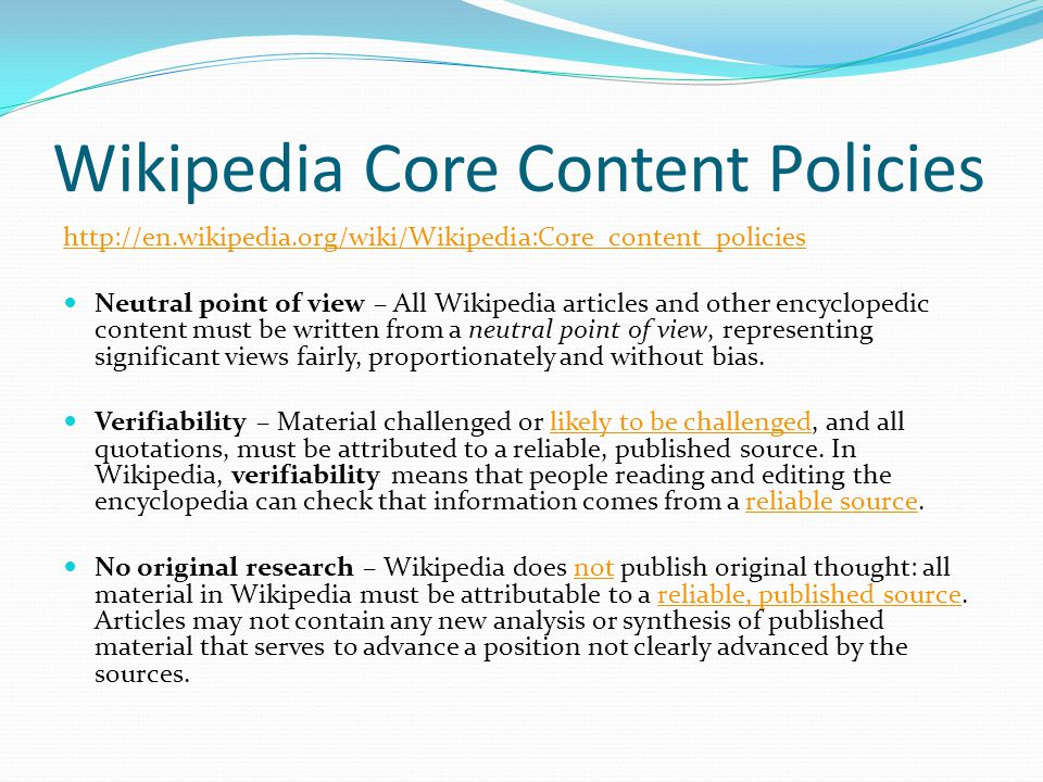 Wikipedia Core Content Policies http://en.wikipedia.org/wiki/Wikipedia:Core_content_policies Neutral point of view – All Wikipedia articles and other encyclopedic content must be written from a neutral point of view, representing significant views fairly, proportionately and without bias.