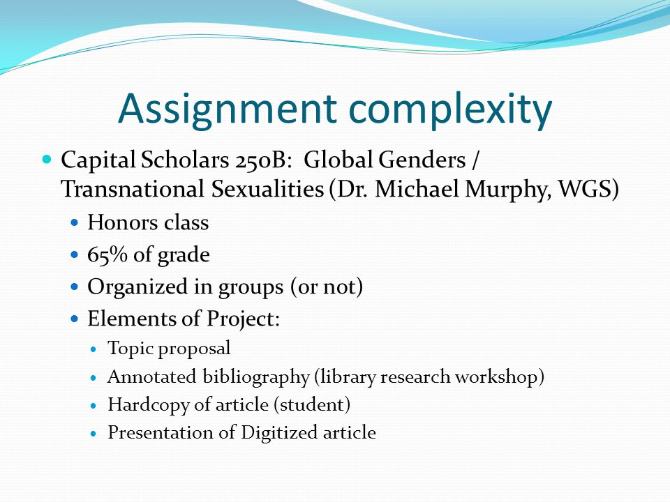 Assignment complexity Capital Scholars 250B: Global Genders / Transnational Sexualities (Dr. Michael Murphy, WGS) Honors class 65% of grade Organized