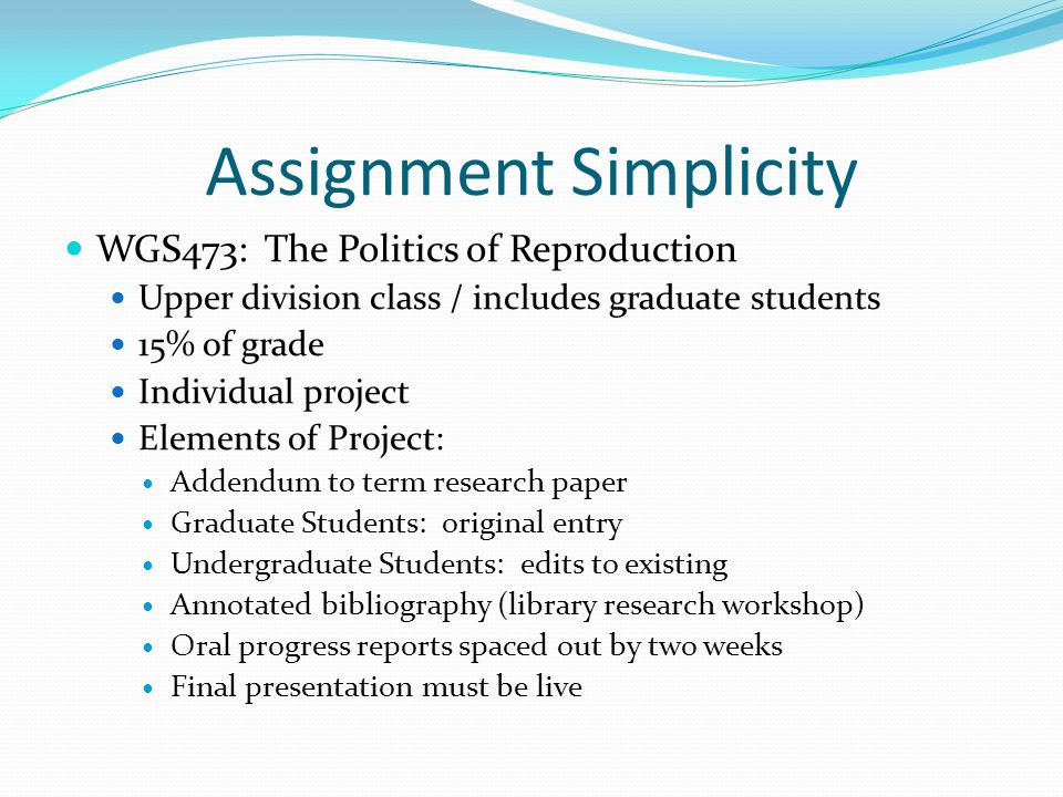 Assignment Simplicity WGS473: The Politics of Reproduction Upper division class / includes graduate students 15% of grade Individual project Elements of Project: Addendum to term research paper Graduate Students: original entry Undergraduate Students: edits to existing Annotated bibliography (library research workshop) Oral progress reports spaced out by two weeks Final presentation must be live