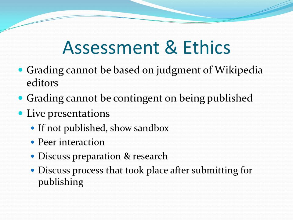 Assessment & Ethics Grading cannot be based on judgment of Wikipedia editors Grading cannot be contingent on being published Live presentations If not