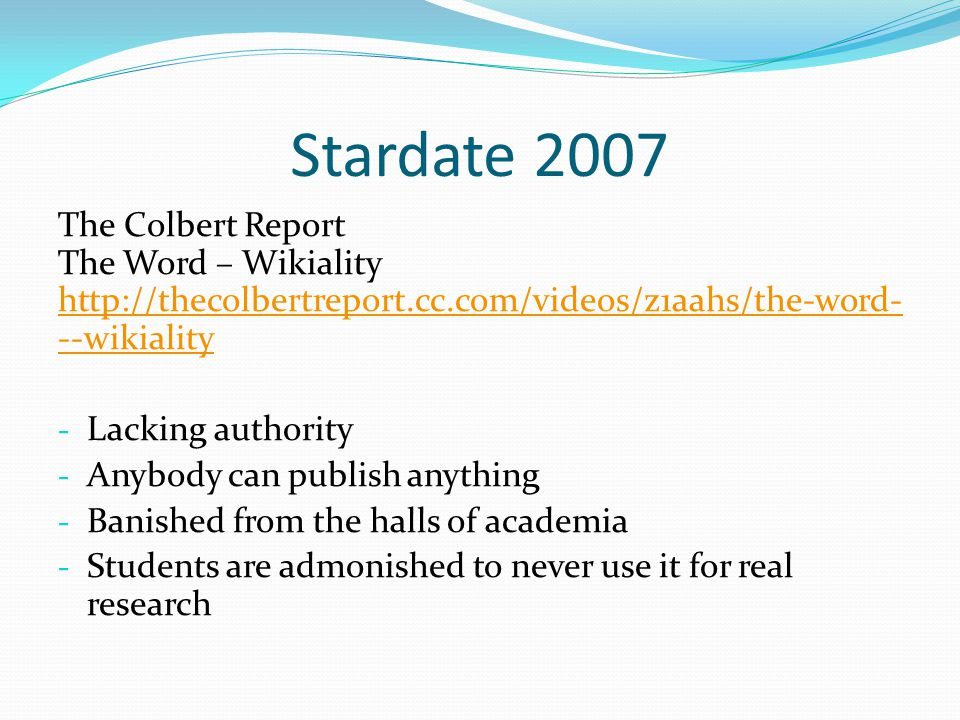 Stardate 2007 The Colbert Report The Word – Wikiality http://thecolbertreport.cc.com/videos/z1aahs/the-word- --wikiality http://thecolbertreport.cc.com/videos/z1aahs/the-word- --wikiality - Lacking authority - Anybody can publish anything - Banished from the halls of academia - Students are admonished to never use it for real research