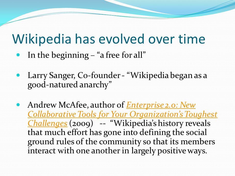 "Wikipedia has evolved over time In the beginning – ""a free for all"" Larry Sanger, Co-founder - ""Wikipedia began as a good-natured anarchy"" Andrew McAf"