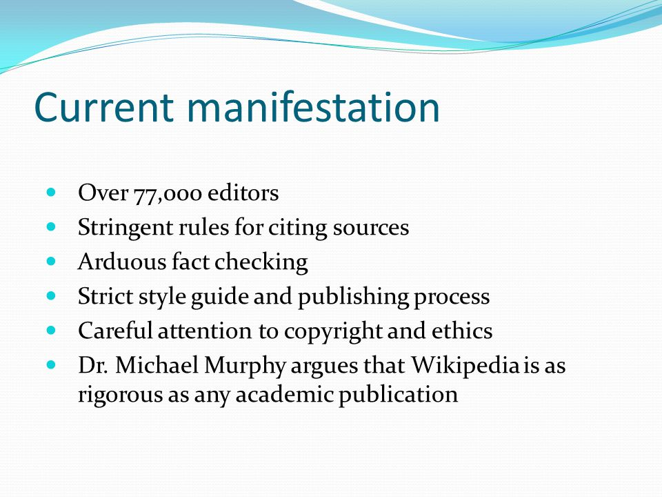 Current manifestation Over 77,000 editors Stringent rules for citing sources Arduous fact checking Strict style guide and publishing process Careful attention to copyright and ethics Dr.