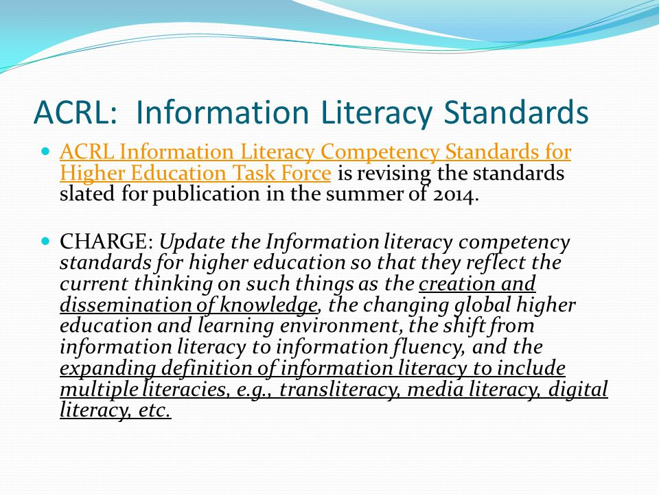 ACRL: Information Literacy Standards ACRL Information Literacy Competency Standards for Higher Education Task Force is revising the standards slated f