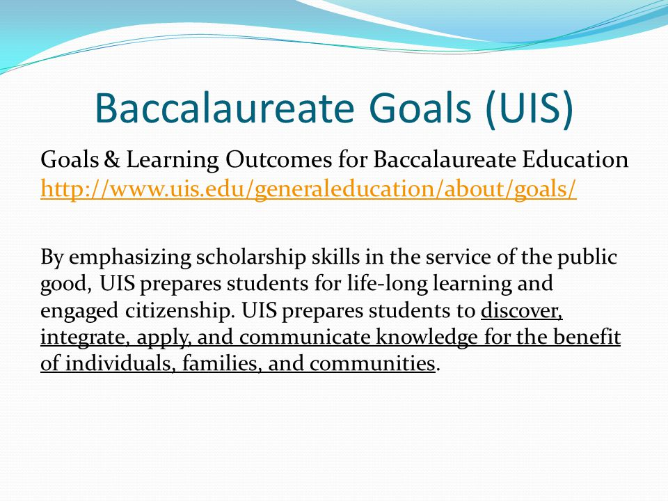 Baccalaureate Goals (UIS) Goals & Learning Outcomes for Baccalaureate Education http://www.uis.edu/generaleducation/about/goals/ http://www.uis.edu/ge