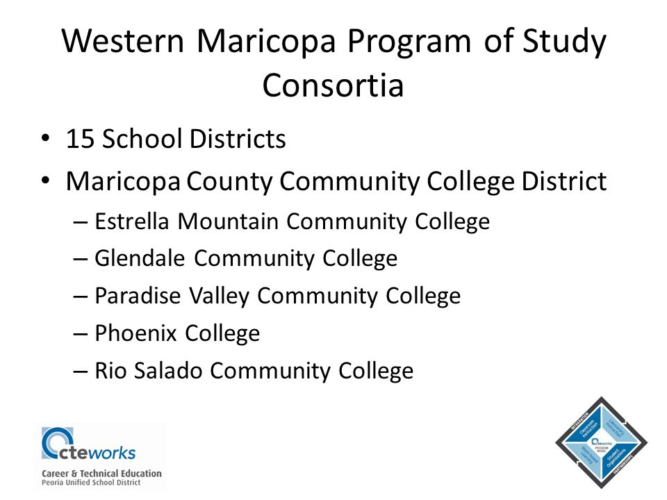 Western Maricopa Program of Study Consortia 15 School Districts Maricopa County Community College District – Estrella Mountain Community College – Gle