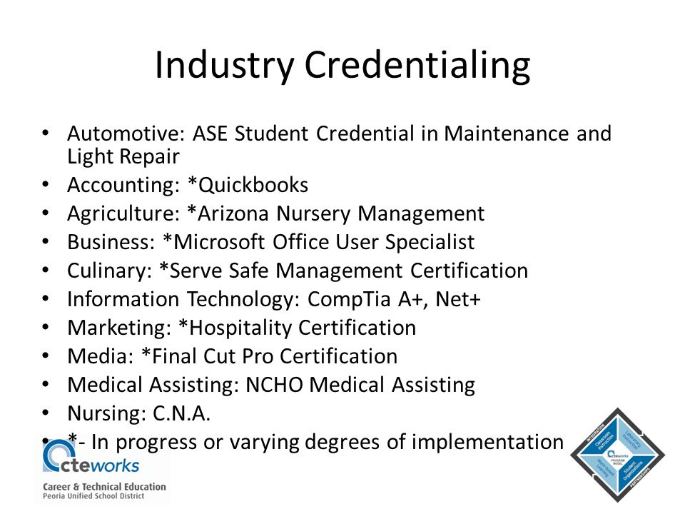 Industry Credentialing Automotive: ASE Student Credential in Maintenance and Light Repair Accounting: *Quickbooks Agriculture: *Arizona Nursery Manage