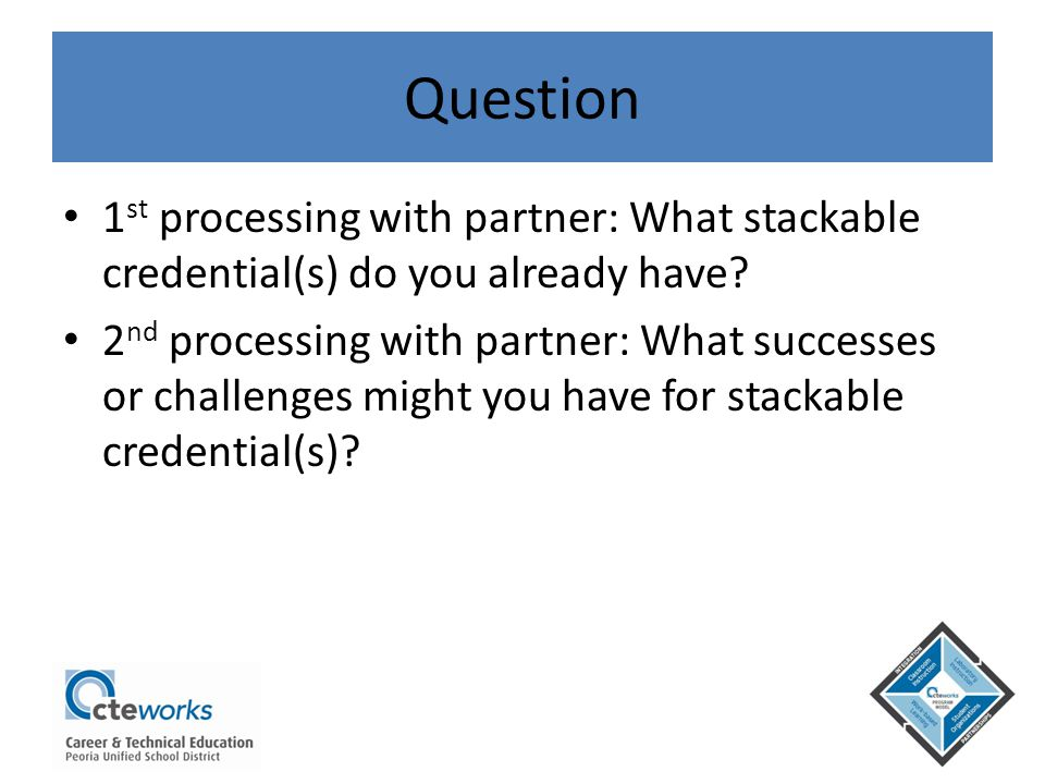 Question 1 st processing with partner: What stackable credential(s) do you already have? 2 nd processing with partner: What successes or challenges mi