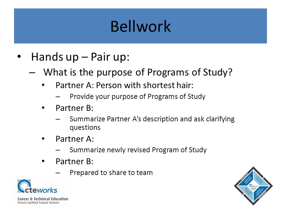 Bellwork Hands up – Pair up: – What is the purpose of Programs of Study? Partner A: Person with shortest hair: – Provide your purpose of Programs of S