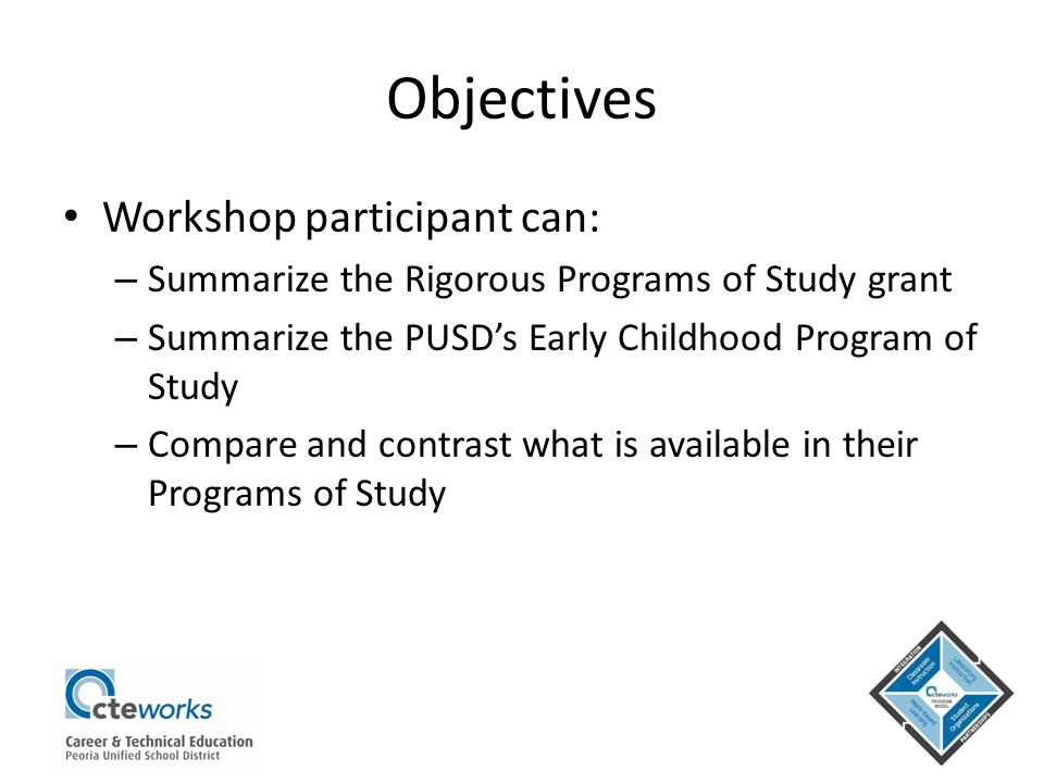 Objectives Workshop participant can: – Summarize the Rigorous Programs of Study grant – Summarize the PUSD's Early Childhood Program of Study – Compar