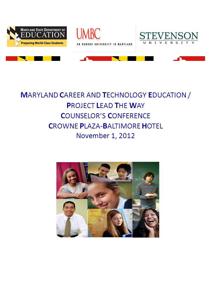 M ARYLAND C AREER AND T ECHNOLOGY E DUCATION / P ROJECT L EAD T HE W AY C OUNSELOR'S C ONFERENCE C ROWNE P LAZA- B ALTIMORE H OTEL November 1, 2012