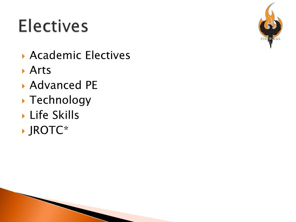  Academic Electives  Arts  Advanced PE  Technology  Life Skills  JROTC*