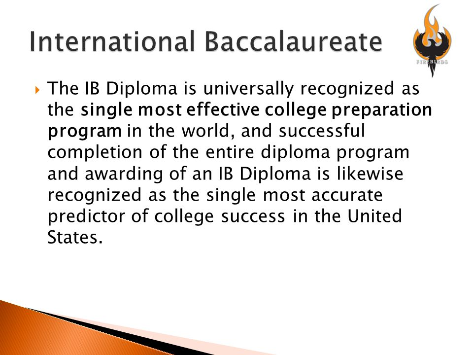  The IB Diploma is universally recognized as the single most effective college preparation program in the world, and successful completion of the entire diploma program and awarding of an IB Diploma is likewise recognized as the single most accurate predictor of college success in the United States.