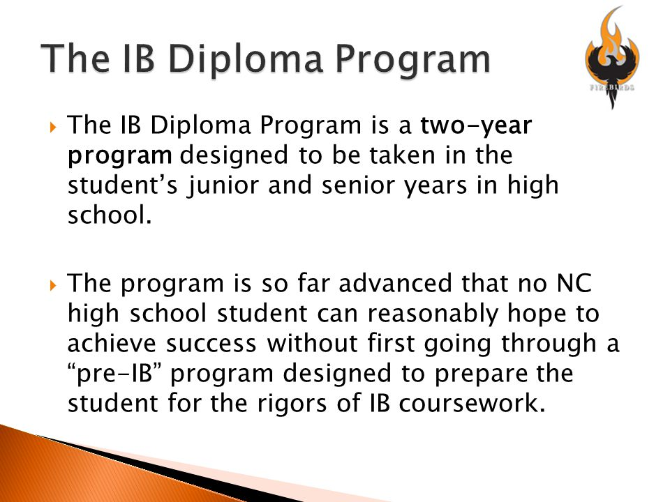  The IB Diploma Program is a two-year program designed to be taken in the student's junior and senior years in high school.